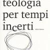 """Bibbia e condizione umana:""""abitare la fragilità"""" nella """"Teologia per tempi incerti"""" di Brunetto Salvarani"""