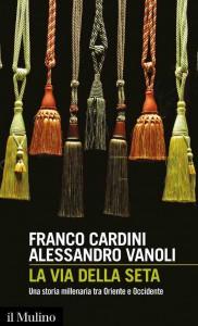 LA VIA DELLA SETA FRANCO CARDINI ALESSANDRO VANOLI Il Mulino - 2017